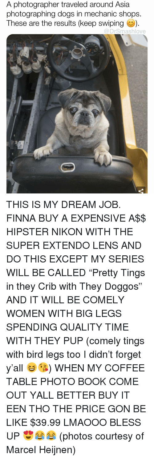 "comely: A photographer traveled around Asia  photographing dogs in mechanic shops.  These are the results (keep swiping).  @DrSmashlove THIS IS MY DREAM JOB. FINNA BUY A EXPENSIVE A$$ HIPSTER NIKON WITH THE SUPER EXTENDO LENS AND DO THIS EXCEPT MY SERIES WILL BE CALLED ""Pretty Tings in they Crib with They Doggos"" AND IT WILL BE COMELY WOMEN WITH BIG LEGS SPENDING QUALITY TIME WITH THEY PUP (comely tings with bird legs too I didn't forget y'all 😆😘) WHEN MY COFFEE TABLE PHOTO BOOK COME OUT YALL BETTER BUY IT EEN THO THE PRICE GON BE LIKE $39.99 LMAOOO BLESS UP 😍😂😂 (photos courtesy of Marcel Heijnen)"