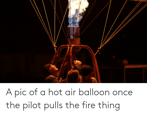 Hot Air: A pic of a hot air balloon once the pilot pulls the fire thing