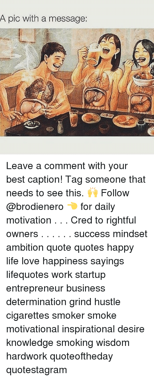 Life, Love, and Memes: A pic with a message: Leave a comment with your best caption! Tag someone that needs to see this. 🙌 Follow @brodienero 👈 for daily motivation . . . Cred to rightful owners . . . . . . success mindset ambition quote quotes happy life love happiness sayings lifequotes work startup entrepreneur business determination grind hustle cigarettes smoker smoke motivational inspirational desire knowledge smoking wisdom hardwork quoteoftheday quotestagram