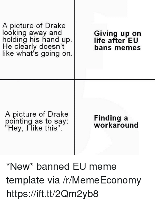 "Drake, Life, and Meme: A picture of Drake  looking away and  holding his hand up.  Giving up on  life after EU  bans memes  He clearly doesn't  like what's going on.  A picture of Drake  pointing as to say:  Hey, l like this"".  Finding a  workaround *New* banned EU meme template via /r/MemeEconomy https://ift.tt/2Qm2yb8"