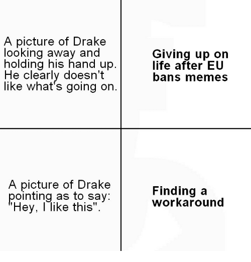 """looking away: A picture of Drakee  looking away and  holding his hand up.  He clearly doesn't  like what's going on.  Giving up on  life after EU  bans memes  A picture of Drake  pointing as to say  Hey, l like this"""".  Finding a  workaround"""