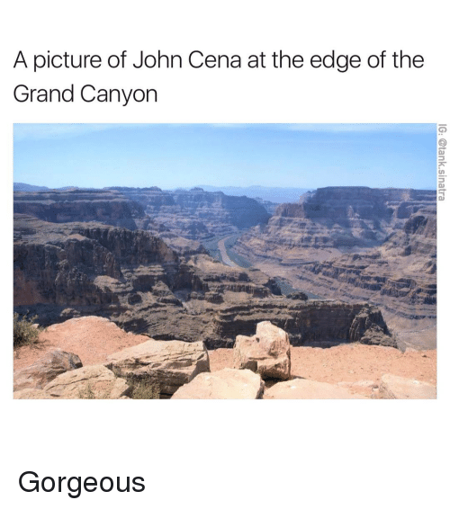the grand canyon: A picture of John Cena at the edge of the  Grand Canyon Gorgeous