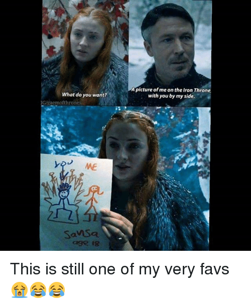 My Sides: A  picture of me on the Iron  with you by my side.  Thron  What do you want?  IG/gaemofthrones  ME  SanSa  age is This is still one of my very favs 😭😂😂