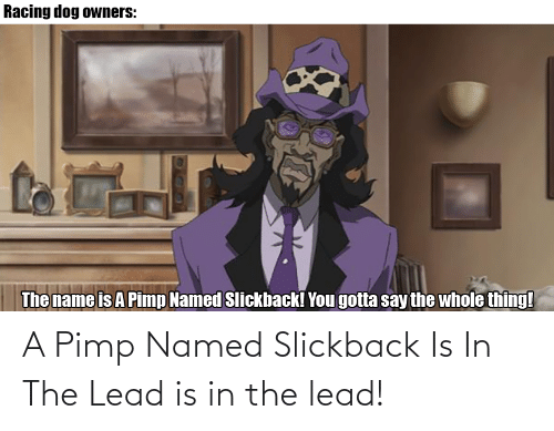 Pimp: A Pimp Named Slickback Is In The Lead is in the lead!