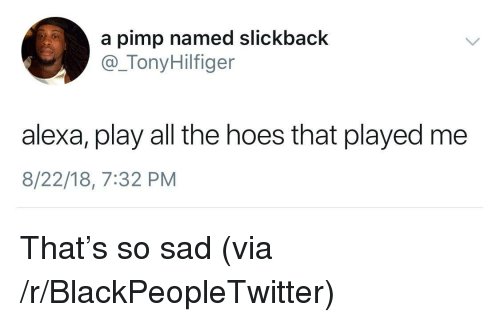 Pimp: a pimp named slickback  @_TonyHilfiger  alexa, play all the hoes that played me  8/22/18, 7:32 PM That's so sad (via /r/BlackPeopleTwitter)