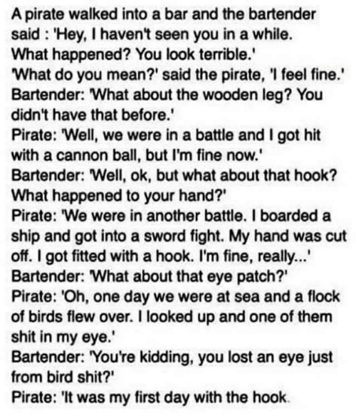 """eye patch: A pirate walked into a bar and the bartender  said 'Hey, I haven't seen you in a while.  What happened? You look terrible.  What do you mean?' said the pirate, I feel fine.  Bartender: What about the wooden leg? You  didn't have that before.  Pirate: """"Well, we were in a battle and I got hit  with a cannon ball, but I'm fine now.'  Bartender: Well, ok, but what about that hook?  What happened to your hand?  Pirate: """"We were in another battle. I boarded a  ship and got into a sword fight. My hand was cut  off. I got fitted with a hook. I'm fine, really...  Bartender: What about that eye patch?  Pirate: Oh, one day we were at sea and a flock  of birds flew over. I looked up and one of them  shit in my eye.  Bartender: You're kidding, you lost an eye just  from bird shit?  Pirate: 'It was my first day with the hook"""