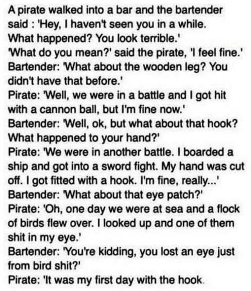 """eye patch: A pirate walked into a bar and the bartender  said 'Hey, I haven't seen you in a while.  What happened? You look terrible.  What do you mean?' said the pirate, I feel fine.  Bartender: What about the wooden leg? You  didn't have that before.'  Pirate: """"Well, we were in a battle and I got hit  with a cannon ball, but I'm fine now.'  Bartender: Well, ok, but what about that hook?  What happened to your hand?  Pirate: """"We were in another battle. I boarded a  ship and got into a sword fight. My hand was cut  off. I got fitted with a hook. I'm fine, really...  Bartender: What about that eye patch?  Pirate: 'Oh, one day we were at sea and a flock  of birds flew over. I looked up and one of them  shit in my eye.  Bartender: """"You're kidding, you lost an eye just  from bird shit?  Pirate: 'It was my first day with the hook"""
