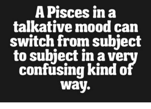 Mood, Pisces, and Can: A Pisces in a  talkative mood can  switch from subject  to subiect in a ve  confusing kind o  Way.