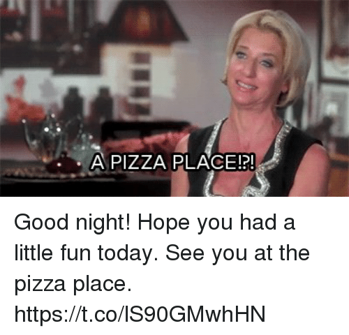 Memes, Pizza, and Good: A PIZZA PLACEN Good night! Hope you had a little fun today. See you at the pizza place. https://t.co/lS90GMwhHN