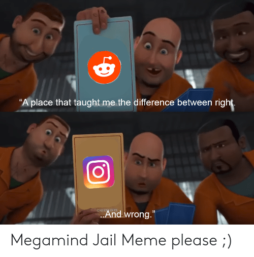 """Jail Meme: """"A place that taught me the difference between right.  And wrong."""" Megamind Jail Meme please ;)"""
