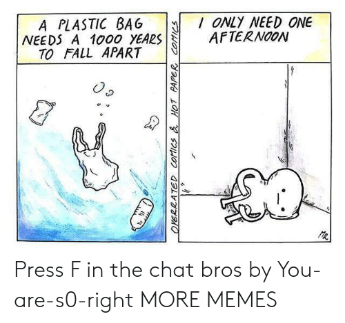plastic bag: A PLASTIC BAG ONLY NEED ONE  NEEDS A 1000 YEARSAFTERNOON  TO FALL APART Press F in the chat bros by You-are-s0-right MORE MEMES