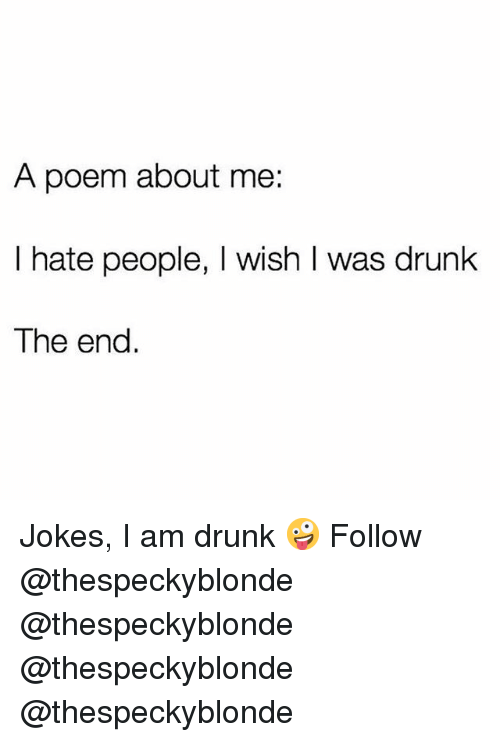 Drunk, Memes, and Jokes: A poem about me:  I hate people, I wish I was drunk  The end Jokes, I am drunk 🤪 Follow @thespeckyblonde @thespeckyblonde @thespeckyblonde @thespeckyblonde