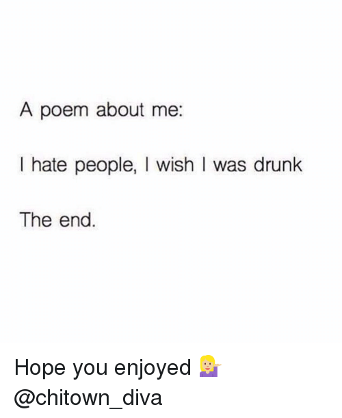 Hating People: A poem about me  I hate people, l wish I was drunk  The end Hope you enjoyed 💁🏼 @chitown_diva