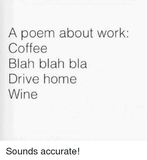 Driving, Memes, and Wine: A poem about work  Coffee  Blah blah bla  Drive home  Wine Sounds accurate!