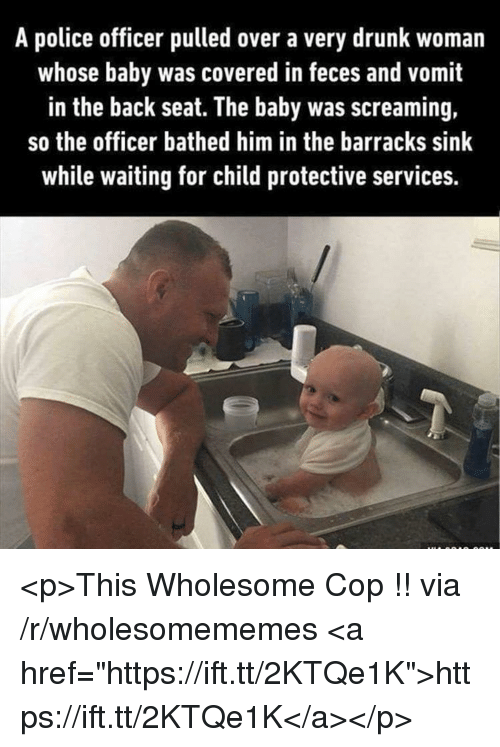 "barracks: A police officer pulled over a very drunk woman  whose baby was covered in feces and vomit  in the back seat. The baby was screaming,  so the officer bathed him in the barracks sink  while waiting for child protective services. <p>This Wholesome Cop !! via /r/wholesomememes <a href=""https://ift.tt/2KTQe1K"">https://ift.tt/2KTQe1K</a></p>"