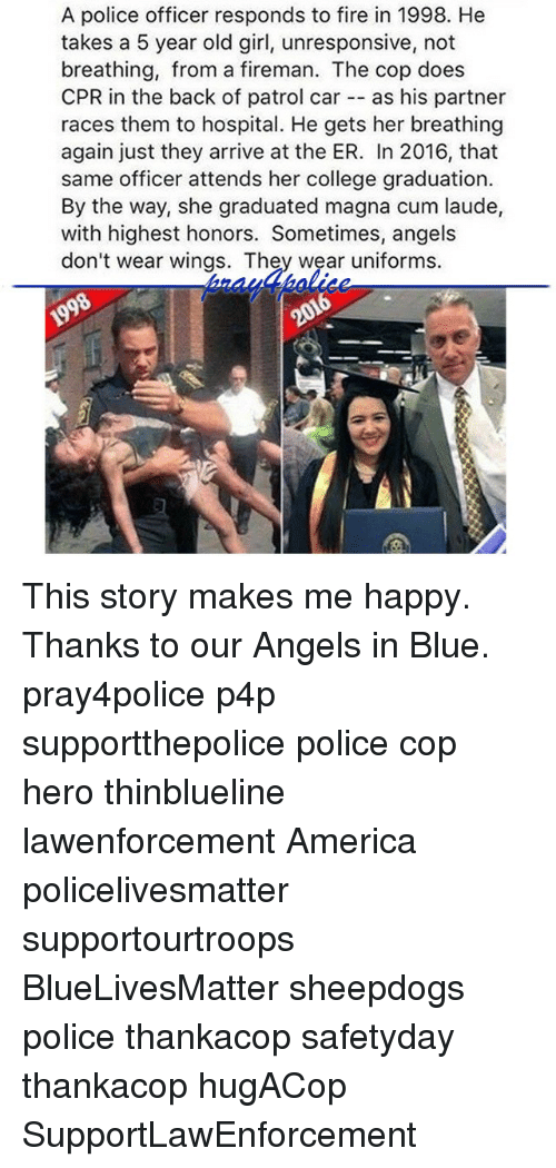 America, College, and Cum: A police officer responds to fire in 1998. He  takes a 5 year old girl, unresponsive, not  breathing, from a fireman. The cop does  CPR in the back of patrol car  as his partner  races them to hospital. He gets her breathing  again just they arrive at the ER. In 2016, that  same officer attends her college graduation.  By the way, she graduated magna cum laude,  with highest honors. Sometimes, angels  don't wear wings. They wear uniforms. This story makes me happy. Thanks to our Angels in Blue. pray4police p4p supportthepolice police cop hero thinblueline lawenforcement America policelivesmatter supportourtroops BlueLivesMatter sheepdogs police thankacop safetyday thankacop hugACop SupportLawEnforcement