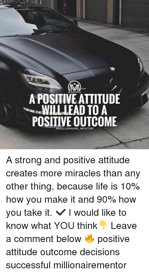 Life, Memes, and Strong: A POSITIVE AITITUDE  WILL LEAD TO A  POSITIVE OUTCOME  GMILLIONAIRE MENTOR A strong and positive attitude creates more miracles than any other thing, because life is 10% how you make it and 90% how you take it. ✔️ I would like to know what YOU think👇 Leave a comment below 🔥 positive attitude outcome decisions successful millionairementor