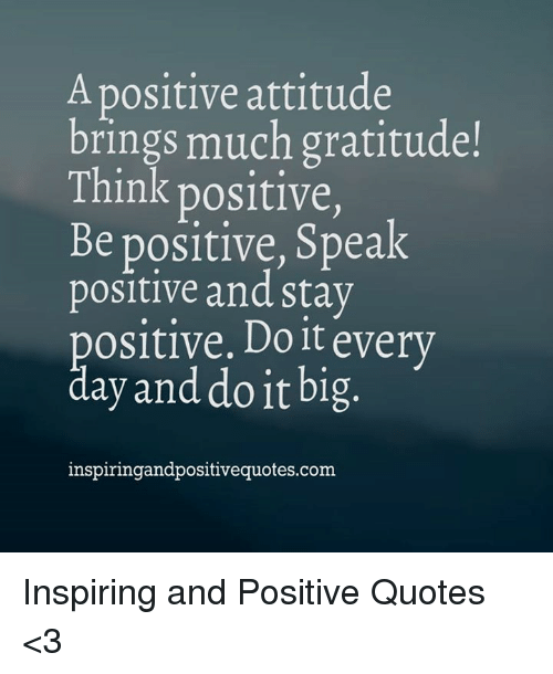 Quotes, Attitude, and Com: A positive attitude  brings much gratitude!  Think positive,  Be positive, Speak  positive and stay  positive. Do it every  day and do it big  inspiringandpositivequotes.com Inspiring and Positive Quotes <3