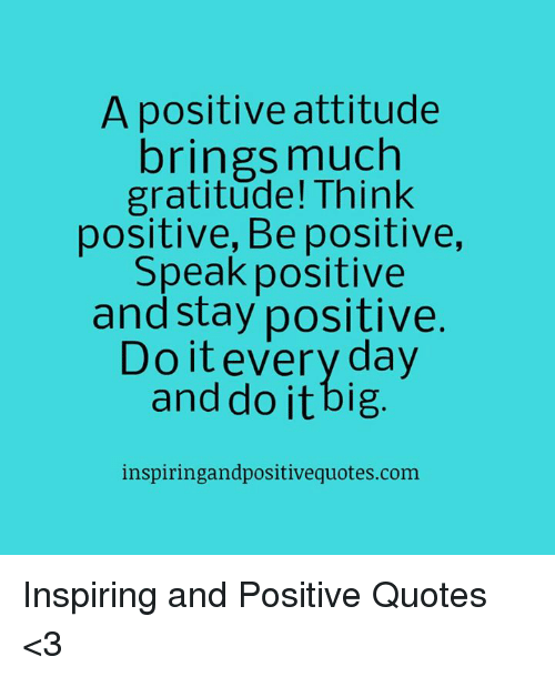 Quotes, Attitude, and Com: A positive attitude  brings much  gratitude! Think  positive, Be positive,  Speak positive  and stay positive.  Do it every day  and do it big  inspiringandpositiveguotes.com Inspiring and Positive Quotes <3