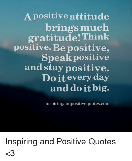 Quotes, Attitude, and Com: A positive attitude  brings much  gratitude! Think  positive, Be positive,  Speak positive  and stay positive.  Do it every day  and do it big.  inspiringandpositivequotes.com Inspiring and Positive Quotes <3