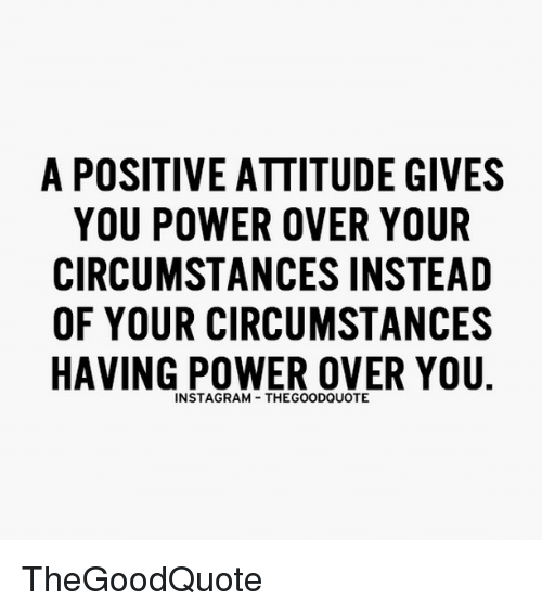 memes: A POSITIVE ATTITUDE GIVES  YOU POWER OVER YOUR  CIRCUMSTANCESINSTEAD  OF YOUR CIRCUMSTANCES  HAVING POWER OVER YOU  INSTAGRAM THEGOODQUOTE TheGoodQuote
