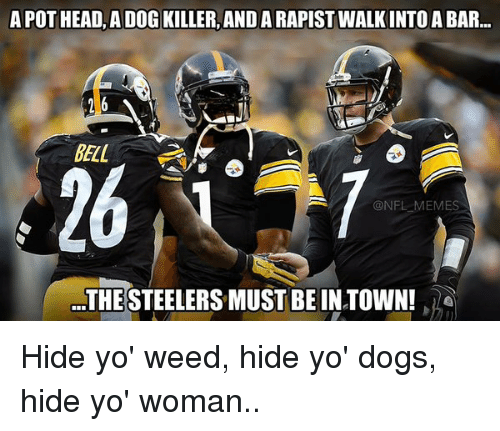 Steelers: A POT HEAD, A DOG KILLER, ANDARAPIST WALKINTO A BAR...  16  @NFL MEMES  THE STEELERS MUST BE IN TOWN! Hide yo' weed, hide yo' dogs, hide yo' woman..