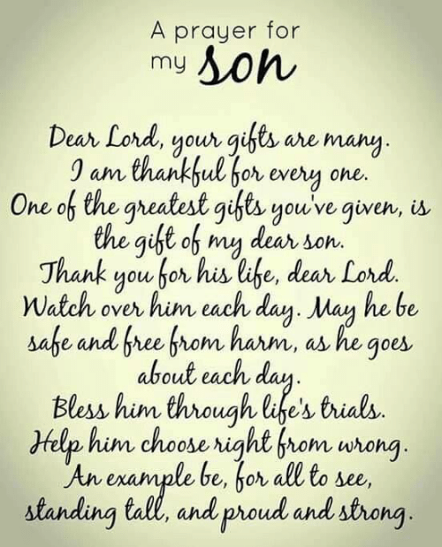 dear lord: A prayer for  my  Dean Lord, youongi are many  0 am thankful bor every one.  One of the gheatest gfts youve given, is.  the gift of my dear son.  Thank you for his lahe, dear Lord.  Watch over him each day. Man he be  G.  about each dau  Bless him through life's trials.  Help him choose right from wrong  An enample be, bor all to se,  standing tall, and proud and strong