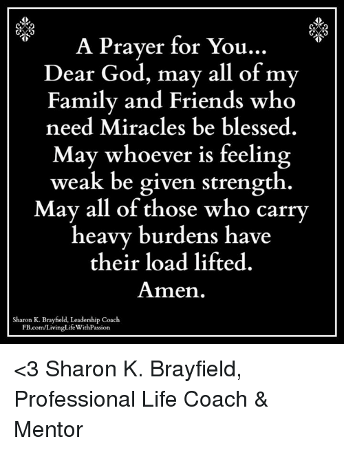 🤖: A Prayer for You.  Dear God, may all of my  Family and Friends who  need Miracles be blessed.  May whoever is feeling  weak be given strength.  May all of those who carry  heavy burdens have  their load lifted  Amen.  Sharon K. Brayfield, Leadership Coach  FB.com/LivingLifeWithPassion <3 Sharon K. Brayfield, Professional Life Coach & Mentor