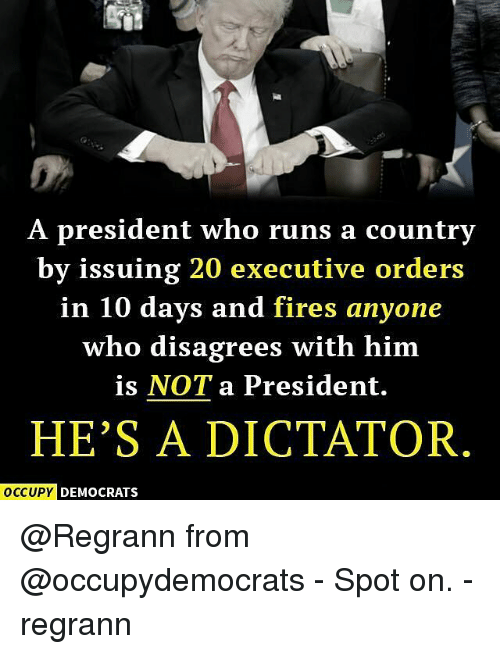 Dictater: A president who runs a country  by issuing 20 executive orders  in 10 days and fires anyone  who disagrees with him  is NOT a President.  HE'S A DICTATOR  OCCUPY DEMOCRATS @Regrann from @occupydemocrats - Spot on. - regrann