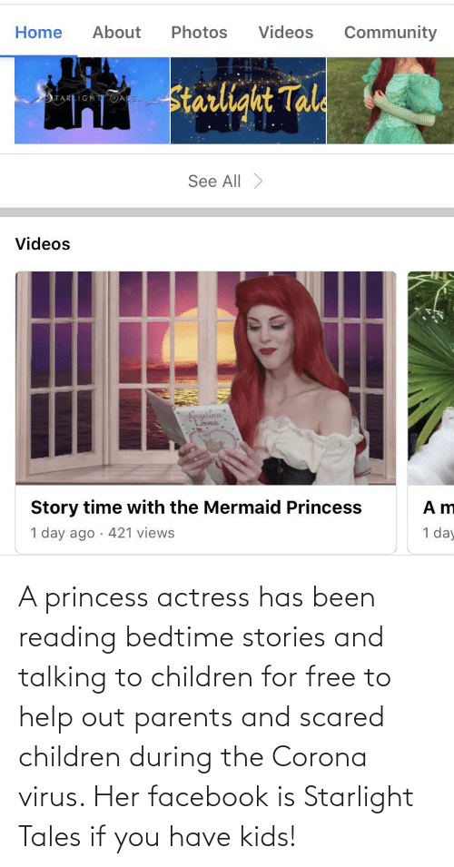actress: A princess actress has been reading bedtime stories and talking to children for free to help out parents and scared children during the Corona virus. Her facebook is Starlight Tales if you have kids!