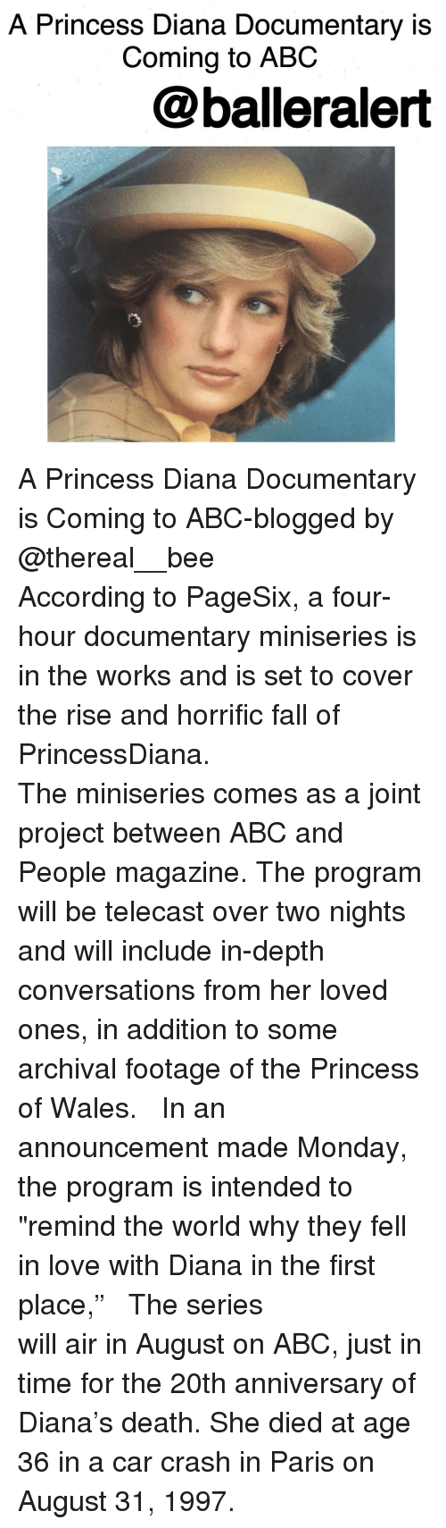 "Abc, Fall, and Love: A Princess Diana Documentary is  Coming to ABC  @balleralert A Princess Diana Documentary is Coming to ABC-blogged by @thereal__bee ⠀⠀⠀⠀⠀⠀⠀⠀⠀ ⠀⠀⠀⠀⠀⠀⠀⠀⠀ According to PageSix, a four-hour documentary miniseries is in the works and is set to cover the rise and horrific fall of PrincessDiana. ⠀⠀⠀⠀⠀⠀⠀⠀⠀ ⠀⠀⠀⠀⠀⠀⠀⠀⠀ The miniseries comes as a joint project between ABC and People magazine. The program will be telecast over two nights and will include in-depth conversations from her loved ones, in addition to some archival footage of the Princess of Wales. ⠀⠀⠀⠀⠀⠀⠀⠀⠀ ⠀⠀⠀⠀⠀⠀⠀⠀⠀ In an announcement made Monday, the program is intended to ""remind the world why they fell in love with Diana in the first place,"" ⠀⠀⠀⠀⠀⠀⠀⠀⠀ ⠀⠀⠀⠀⠀⠀⠀⠀⠀ The series will air in August on ABC, just in time for the 20th anniversary of Diana's death. She died at age 36 in a car crash in Paris on August 31, 1997."