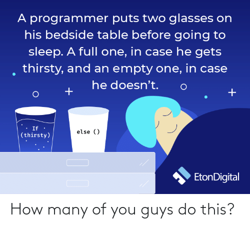 Going To Sleep: A programmer puts two glasses on  his bedside table before going to  sleep. A full one, in case he gets  thirsty, and an empty one, in case  he doesn't.  If ·  else ()  (thirsty)  EtonDigital How many of you guys do this?