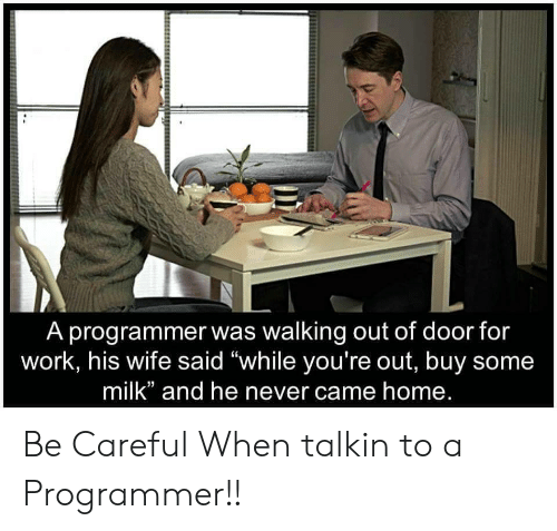 """walking out: A programmer was walking out of door for  work, his wife said """"while you're out, buy some  milk"""" and he never came home. Be Careful When talkin to a Programmer!!"""