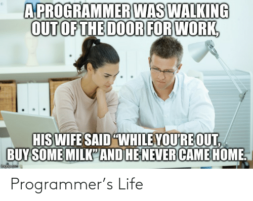 """The Door: A PROGRAMMER WAS WALKING  OUT OF THE DOOR FOR WORK,  HIS WIFE SAID """"WHILE YOU'RE OUT,  BUY SOME MILK'AND HE NEVER CAME HOME.  imgflip.com Programmer's Life"""