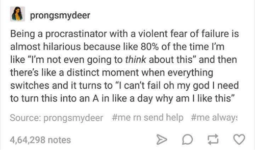 "Procrastination: A prongsmydeer  Being a procrastinator with a violent fear of failure is  almost hilarious because like 80% of the time I'm  like ""I'm not even going to think about this"" and then  there's like a distinct moment when everything  switches and it turns to ""I can't fail oh my god l need  to turn this into an A in like a day why am like this""  Source: prongsmydeer #mern send help #me always  4,64,298 notes"