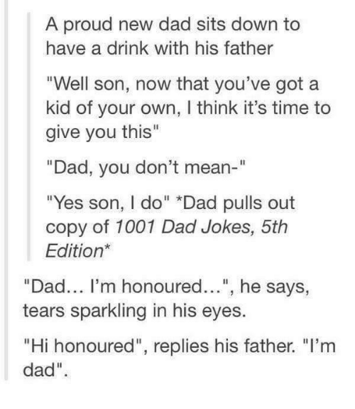 """Dank, Pull Out, and Dad Jokes: A proud new dad sits down to  have a drink with his father  """"Well son, now that you've got a  kid of your own, l think it's time to  give you this""""  """"Dad, you don't mean-""""  """"Yes son, I do"""" *Dad pulls out  copy of 1001 Dad Jokes, 5th  Edition  """"Dad... I'm honoured  he says  tears sparkling in his eyes.  """"Hi honoured"""", replies his father. """"I'm  dad""""."""
