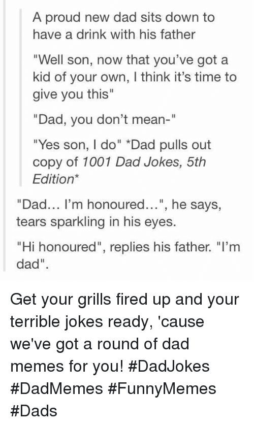 "have a drink: A proud new dad sits down to  have a drink with his father  ""Well son, now that you've got a  kid of your own, I think it's time to  give you this""  Dad, you don't mean-""  ""Yes son, I do"" *Dad pulls out  copy of 1001 Dad Jokes, 5th  Edition*  ""Dad... I'm honoured..."", he says,  tears sparkling in his eyes.  ""Hi honoured"", replies his father. ""I'nm  dad"" Get your grills fired up and your terrible jokes ready, 'cause we've got a round of dad memes for you! #DadJokes #DadMemes #FunnyMemes #Dads"