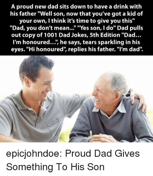 """new dad: A proud new dad sits down to have a drink with  his father """"Well son, now that you've got a kid of  your own, I think it's time to give you this""""  """"Dad, you don't mean..."""" """"Yes son, I do"""" Dad pulls  out copy of 1001 Dad Jokes, 5th Edition """"Dad...  I'm honoured..., he says, tears sparkling in his  eyes. """"Hi honoured, replies his father. """"I'm dad"""" epicjohndoe:  Proud Dad Gives Something To His Son"""