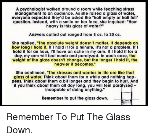 "Life, Smile, and Water: A psychologist walked around a room while teaching stress  management to an audience. As she raised a glass of water,  everyone expected they'd be asked the ""half empty or half full""  question. Instead, with a smile on her face, she inquired: ""How  heavy is this glass of water?""  Answers called out ranged from 8 oz. to 20 oz.  She replied, ""The absolute weight doesn't matter. I depends on  how long I hold it. If I hold it for a minute, it's not a problem. f I  hold it for an hour, l'l have an ache in my arm. If I hold it for a  day, my arm will feel numb and paralyzed. In each case, the  weight of the glass doesn't change, but the longer I hold it, the  heavier it becomes.""  She continued, ""The stresses and worries in life are like that  glass of water. Think about them for a while and nothing hap-  pens. Think about them a bit longer and they begin to hurt. And  if you think about them all day long, you will teel paralyzed-  incapable of doing anything.""  Remember to put the glass down. <p>Remember To Put The Glass Down.</p>"