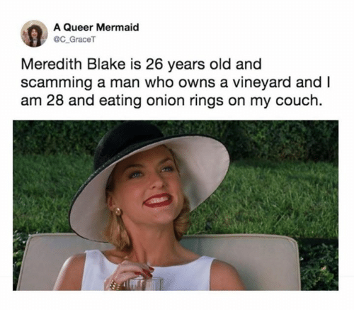 Meredith: A Queer Mermaid  @C_GraceT  Meredith Blake is 26 years old and  scamming a man who owns a vineyard and I  am 28 and eating onion rings on my couch
