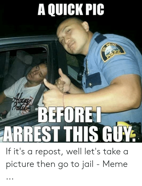 Jail Meme: A QUICK PIC  POLI  BEFORET  ARREST THIS GUY If it's a repost, well let's take a picture then go to jail - Meme ...