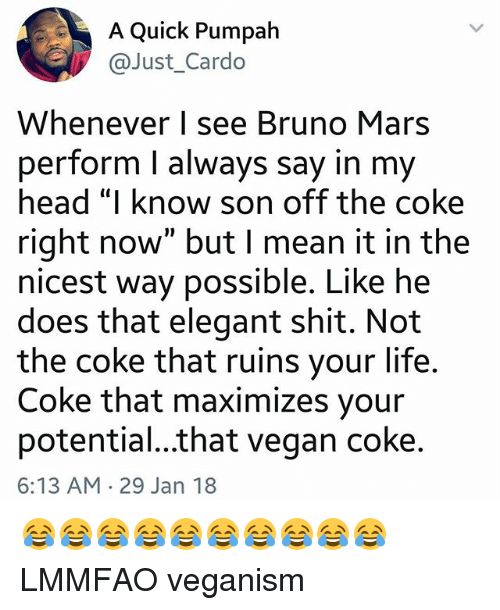 """Bruno Mars, Head, and Life: A Quick Pumpah  @Just_Cardo  Whenever I see Bruno Mars  perform l always say in my  head """"I know son off the coke  right now"""" but I mean it in the  nicest way possible. Like he  does that elegant shit. Not  the coke that ruins your life  Coke that maximizes your  potential...that vegan coke  6:13 AM 29 Jan 18 😂😂😂😂😂😂😂😂😂😂 LMMFAO veganism"""