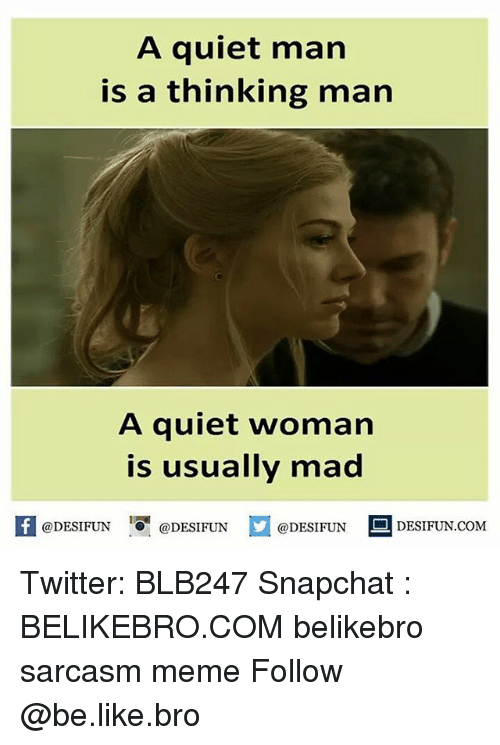 Memes, Quiet, and Sarcasm: A quiet man  is a thinking man  A quiet woman  is usually mad  f @DESIFUN  @DESIFUN  @DESIFUN  D DESIFUN.COM Twitter: BLB247 Snapchat : BELIKEBRO.COM belikebro sarcasm meme Follow @be.like.bro