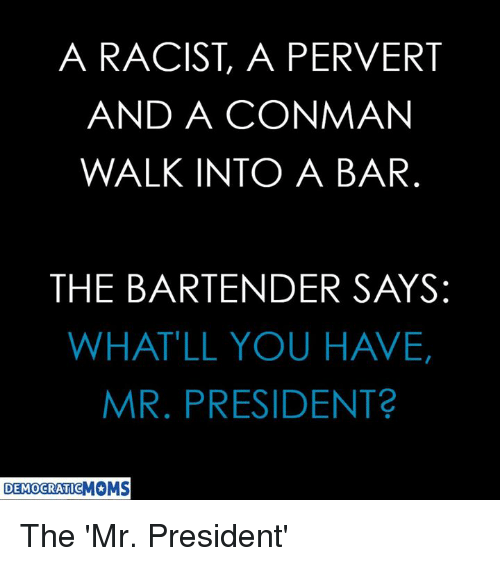 Racist, President, and Bar: A RACIST, A PERVERT  AND A CONMAN  WALK INTO A BAR  THE BARTENDER SAYS:  WHAT'LL YOU HAVE,  MR. PRESIDENT  DEMOCRATIC The 'Mr. President'