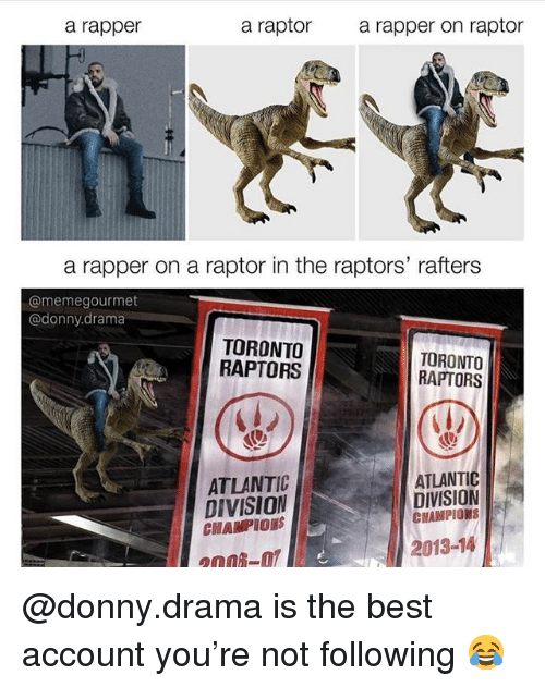 Memes, Toronto Raptors, and Best: a rapper  a raptor  a rapper on raptor  a rapper on a raptor in the raptors' rafters  @memegourmet  @donny.drama  TORONTO  RAPTORS  TORONTO  RAPTORS  ATLANTIC  DIVISION  CHAMPIORS  ATLANTIC  DIVISION  CHAMPIONS  2013-14  2008-0 @donny.drama is the best account you're not following 😂