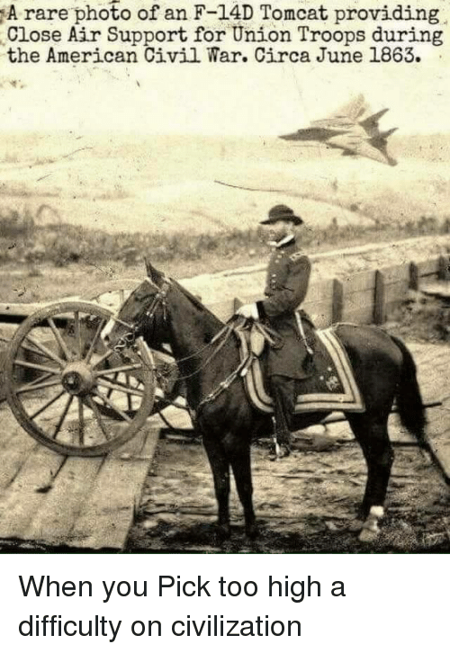 Funny, Civil War, and Too High: A rare photo of an F-14D Tomcat providing  Close Air Support for Union Troops during  the American Civil War. Circa June 1863. When you Pick too high a difficulty on civilization
