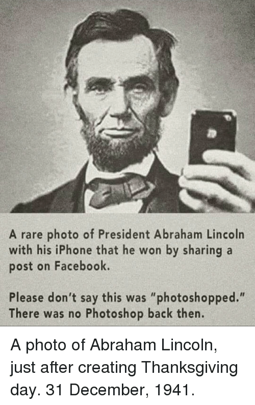 """Thanksgiving Day: A rare photo of President Abraham Lincoln  with his iPhone that he won by sharing a  post on Facebook.  Please don't say this was """"photoshopped.""""  There was no Photoshop back then. A photo of Abraham Lincoln, just after creating Thanksgiving day. 31 December, 1941."""