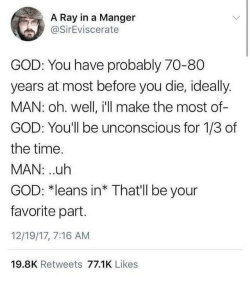 Uth: A Ray in a Manger  @SirEviscerate  GOD: You have probably 70-80  years at most before you die, ideally.  MAN: oh. well, i'll make the most of-  GOD: You'll be unconscious for 1/3 of  the time.  MAN: uth  GOD: *leans in* That'll be your  favorite part.  12/19/17, 7:16 AM  19.8K Retweets 77.1K Likes