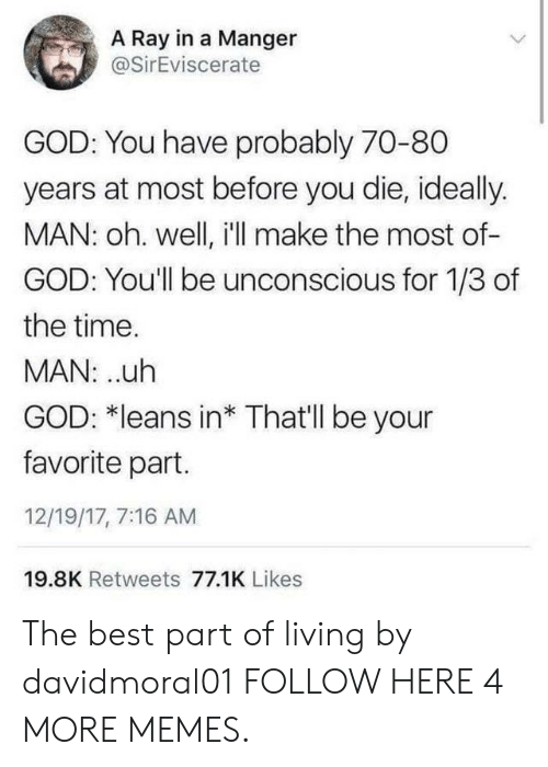 Uth: A Ray in a Manger  @SirEviscerate  GOD: You have probably 70-80  years at most before you die, ideally.  MAN: oh. well, i'll make the most of-  GOD: You'll be unconscious for 1/3 of  the time.  MAN: uth  GOD: *leans in* That'll be your  favorite part.  12/19/17, 7:16 AM  19.8K Retweets 77.1K Likes The best part of living by davidmoral01 FOLLOW HERE 4 MORE MEMES.