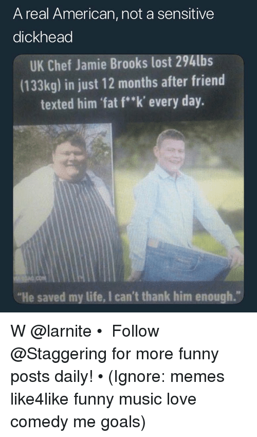 """Funny, Goals, and Life: A real American, not a sensitive  dickhead  UK Chef Jamie Brooks lost 294lbs  (133kg) in just 12 months after friend  texted him 'fat f""""k' every day.  """"He saved my life, I can't thank him enough."""" W @larnite • ➫➫➫ Follow @Staggering for more funny posts daily! • (Ignore: memes like4like funny music love comedy me goals)"""